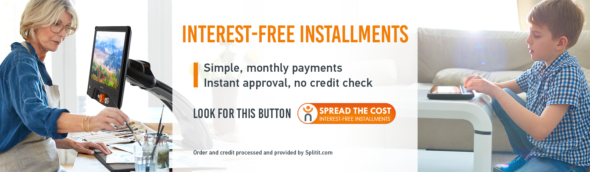 Spread the cost of your shopping completely - Interest-free - Simple, Monthly Payments, Instant approval, no credit check